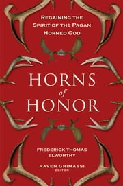 Horns of Honor - Regaining the Spirit of the Pagan Horned God ebook by Fredrick Thomas Elworthy,Raven Grimassi