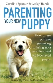 Parenting Your New Puppy - How to use positive parenting to bring up a confident and well-behaved puppy ebook by Caroline Spencer,Lesley Harris
