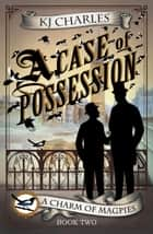 A Case of Possession - A Charm of Magpies ebook by KJ Charles