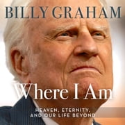 Where I Am - Heaven, Eternity, and Our Life Beyond audiobook by Billy Graham