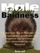 Male Pattern Baldness: The Best Kept Tips on Baldness Cure with Special Hair growth and Hair Treatment Tips for Thinning Hair...Homemade Hair Loss Shampoo! ebook by Brian Jeff