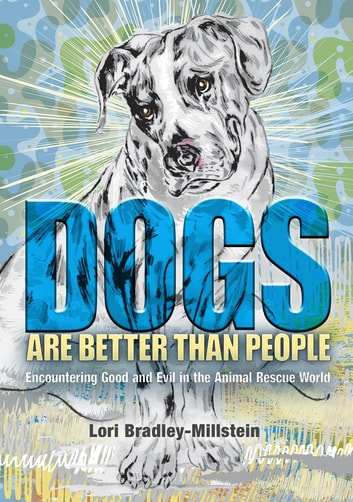 Dogs Are Better Than People - Encountering Good and Evil in the Animal Rescue World ebook by Lori Bradley-Millstein