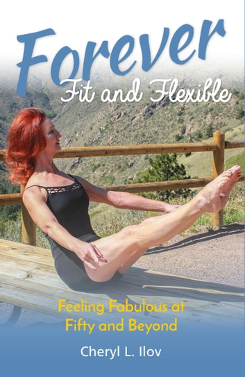 Forever Fit and Flexible: Feeling Fabulous at Fifty and Beyond ebook by CherylIlov