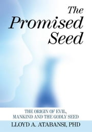 The Promised Seed - The Origin of Evil, Mankind and the Godly Seed ebook by Lloyd A. Atabansi, PhD