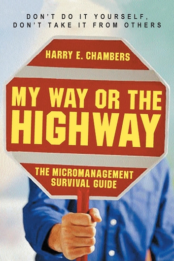 My Way or the Highway - The Micromanagement Survival Guide ebook by Harry E. Chambers
