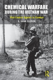 Chemical Warfare during the Vietnam War - Riot Control Agents in Combat ebook by D. Hank Ellison