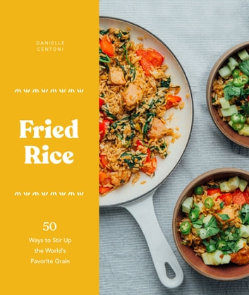 Fried Rice - 50 Ways to Stir Up the World's Favorite Grain ebook by Danielle Centoni