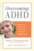 Overcoming ADHD - Helping Your Child Become Calm, Engaged, and Focused—Without A Pill ebook by Stanley I. Greenspan, M.D., Jacob Greenspan