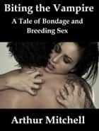 Biting the Vampire: A Tale of Bondage and Breeding Sex ebook by Arthur Mitchell