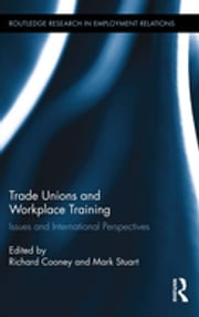 Trade Unions and Workplace Training - Issues and International Perspectives ebook by Richard Cooney,Mark Stuart