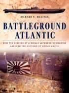 Battleground Atlantic - How the Sinking of a Single Japanese Submarine Assured the Outcome of WW II eBook by Richard N. Billings
