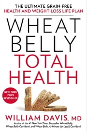 Wheat Belly Total Health - The Ultimate Grain-Free Health and Weight-Loss Life Plan ebook by William Davis