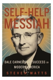 Self-help Messiah - Dale Carnegie and Success in Modern America ebook by Steven Watts