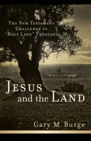 "Jesus and the Land - The New Testament Challenge to ""Holy Land"" Theology ebook by Gary M. Burge"