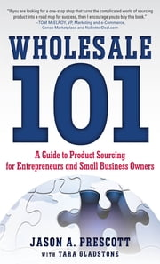 Wholesale 101: A Guide to Product Sourcing for Entrepreneurs and Small Business Owners : A Guide to Product Sourcing for Entrepreneurs and Small Business Owners - A Guide to Product Sourcing for Entrepreneurs and Small Business Owners ebook by Jason Prescott