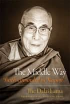 The Middle Way ebook by His Holiness the Dalai Lama,Thupten Jinpa Ph.D., Ph.D.