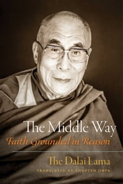 The Middle Way - Faith Grounded in Reason ebook by His Holiness the Dalai Lama,Thupten Jinpa Ph.D., Ph.D.