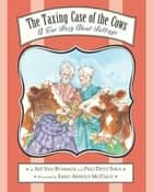 The Taxing Case of the Cows - A True Story About Suffrage eBook by Pegi Deitz Shea, Emily Arnold McCully, Iris Van Rynbach