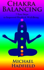 Chakra Balancing: 7 Easy Steps To Improved Health And Well Being ebook by Michael Hadfield