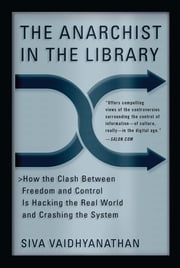 The Anarchist in the Library - How the Clash Between Freedom and Control Is Hacking the Real World and Crashing the System ebook by Siva Vaidhyanathan