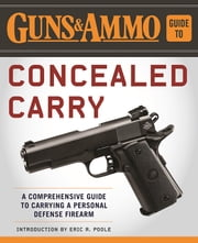 Guns & Ammo Guide to Concealed Carry - A Comprehensive Guide to Carrying a Personal Defense Firearm ebook by Eric R Poole,Editors of Guns & Ammo
