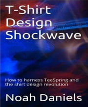 T-Shirt Design Shockwave - How to harness TeeSpring and the shirt design revolution ebook by Noah Daniels