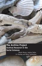 The Archive Project - Archival Research in the Social Sciences ebook by Niamh Moore, Andrea Salter, Liz Stanley,...