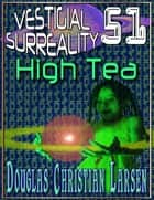 Vestigial Surreality: 51: High Tea ebook by Douglas Christian Larsen