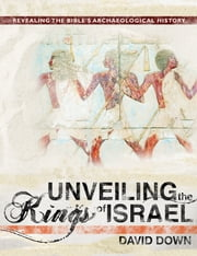 Unveiling the Kings of Israel - Revealing the Bible's Archaeological History ebook by David Down