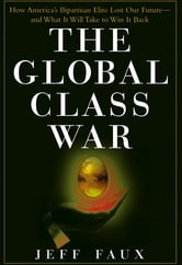 The Global Class War - How America's Bipartisan Elite Lost Our Future - and What It Will Take to Win It Back ebook by Jeff Faux