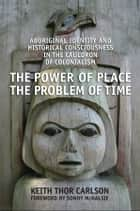 The Power of Place, the Problem of Time ebook by Keith Thor Carlson