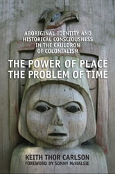 The Power of Place, the Problem of Time - Aboriginal Identity and Historical Consciousness in the Cauldron of Colonialism ebook by Keith Thor Carlson