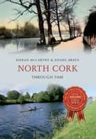 North Cork Through Time ebook by Kieran McCarthy,Daniel Breen