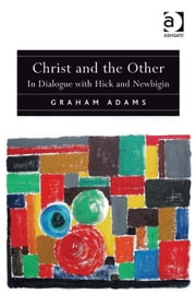 Christ and the Other - In Dialogue with Hick and Newbigin ebook by Revd Dr Graham Adams