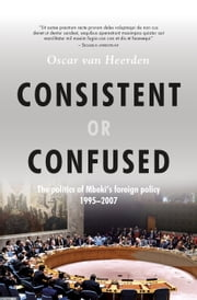 Consistent or Confused - The politics of Mbeki's foreign policy 1995-2007 ebook by Oscar van Heerden