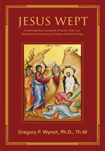 Jesus Wept - A Psychospiritual Handbook of Death, Grief, and Bereavement Counseling for Eastern Orthodox Clergy ebook by Gregory P. Wynot, Sr.