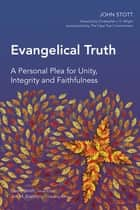 Evangelical Truth - A Personal Plea for Unity, Integrity and Faithfulness ebook by John Stott