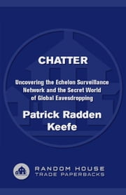 Chatter - Uncovering the Echelon Surveillance Network and the Secret World of Global Eavesdropping ebook by Patrick Radden Keefe