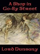 A Shop in Go-By Street ebook by Lord Dunsany