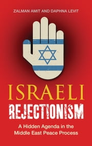 Israeli Rejectionism - A Hidden Agenda in the Middle East Peace Process ebook by Zalman Amit,Daphna Levit