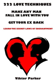 222 Love Techniques: Make Any Man Fall in Love With You - Get Your Ex Back - Learn The Secret Laws of Enchantment ebook by Victor Parker
