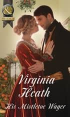 His Mistletoe Wager (Mills & Boon Historical) ebook by Virginia Heath