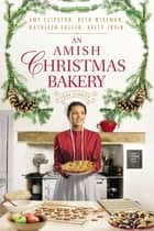 An Amish Christmas Bakery - Four Stories ebook by Amy Clipston, Beth Wiseman, Kathleen Fuller,...