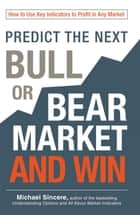 Predict the Next Bull or Bear Market and Win - How to Use Key Indicators to Profit in Any Market ebook by Michael Sincere
