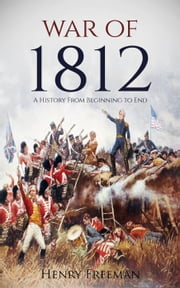 War of 1812: A History From Beginning to End ebook by Henry Freeman