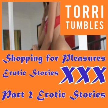 Shopping for Pleasures Erotic Stories XXX Part 2 Erotic Stories audiobook by Torri Tumbles