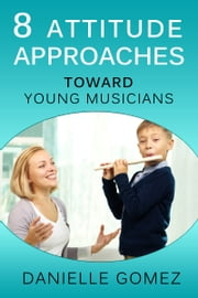 8 Attitude Approaches Toward Young Musicians ebook by Danielle Gomez