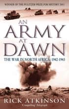 An Army At Dawn - The War in North Africa, 1942-1943 ebook by Rick Atkinson
