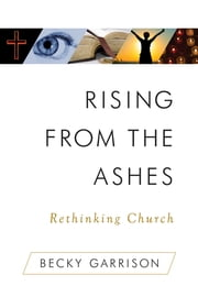 Rising From the Ashes - Rethinking Church ebook by Becky Garrison