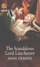 The Scandalous Lord Lanchester (Mills & Boon Historical) (Secrets and Scandals, Book 3) ebook by Anne Herries